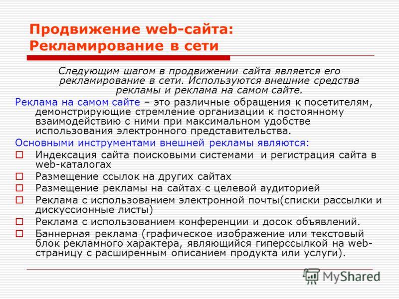 Продвижение web-сайта: Рекламирование в сети Следующим шагом в продвижении сайта является его рекламирование в сети. Используются внешние средства рекламы и реклама на самом сайте. Реклама на самом сайте – это различные обращения к посетителям, демон