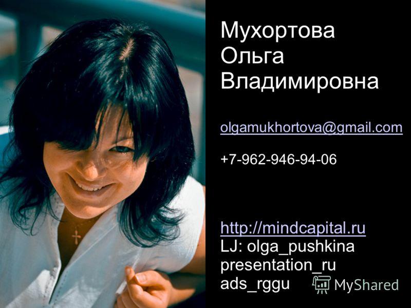 Мухортова Ольга Владимировна olgamukhortova@gmail.com +7-962-946-94-06 http://mindcapital.ru LJ: olga_pushkina presentation_ru ads_rggu olgamukhortova@gmail.com http://mindcapital.ru