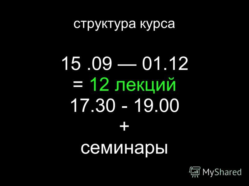15.09 01.12 = 12 лекций 17.30 - 19.00 + семинары структура курса
