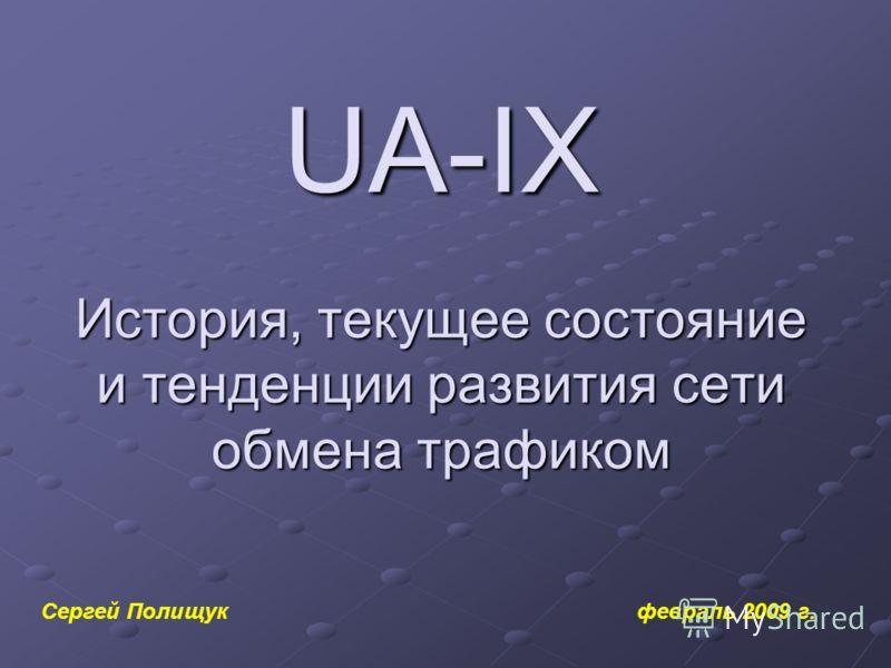 UA-IX История, текущее состояние и тенденции развития сети обмена трафиком Сергей Полищук февраль 2009 г.