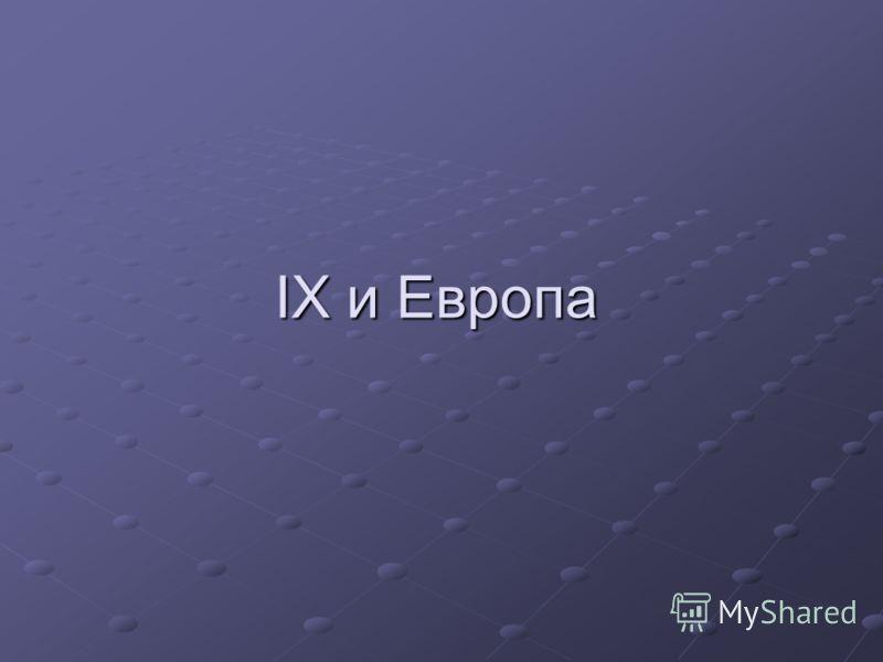 IX и Европа