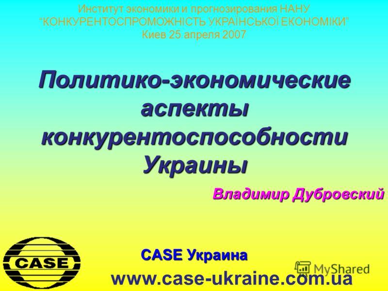 CASE Украина www.case-ukraine.com.ua Политико-экономические аспекты конкурентоспособности Украины Владимир Дубровский Институт экономики и прогнозирования НАНУ КОНКУРЕНТОСПРОМОЖНІСТЬ УКРАЇНСЬКОЇ ЕКОНОМІКИ Киев 25 апреля 2007