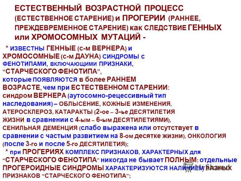 ЕСТЕСТВЕННЫЙ ВОЗРАСТНОЙ ПРОЦЕСС (ЕСТЕСТВЕННОЕ СТАРЕНИЕ) и ПРОГЕРИИ (РАННЕЕ, ПРЕЖДЕВРЕМЕННОЕ СТАРЕНИЕ) как СЛЕДСТВИЕ ГЕННЫХ или ХРОМОСОМНЫХ МУТАЦИЙ - * ИЗВЕСТНЫ ГЕННЫЕ ( с-м ВЕРНЕРА ) и ХРОМОСОМНЫЕ ( с-м ДАУНА ) СИНДРОМЫ с ФЕНОТИПАМИ, ВКЛЮЧАЮЩИМИ ПРИЗ
