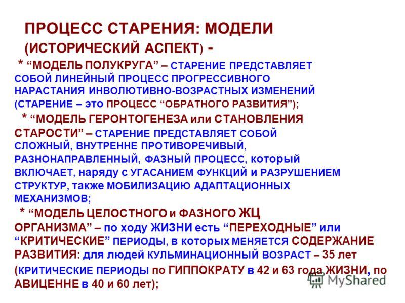 ПРОЦЕСС СТАРЕНИЯ: МОДЕЛИ (ИСТОРИЧЕСКИЙ АСПЕКТ ) - * МОДЕЛЬ ПОЛУКРУГА – СТАРЕНИЕ ПРЕДСТАВЛЯЕТ СОБОЙ ЛИНЕЙНЫЙ ПРОЦЕСС ПРОГРЕССИВНОГО НАРАСТАНИЯ ИНВОЛЮТИВНО-ВОЗРАСТНЫХ ИЗМЕНЕНИЙ (СТАРЕНИЕ – это ПРОЦЕСС ОБРАТНОГО РАЗВИТИЯ); * МОДЕЛЬ ГЕРОНТОГЕНЕЗА или СТА