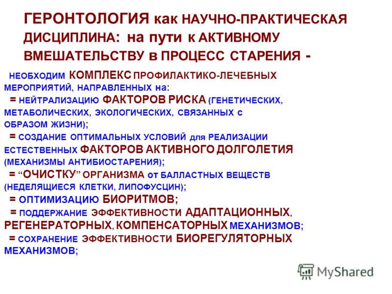 ГЕРОНТОЛОГИЯ как НАУЧНО-ПРАКТИЧЕСКАЯ ДИСЦИПЛИНА : на пути к АКТИВНОМУ ВМЕШАТЕЛЬСТВУ в ПРОЦЕСС СТАРЕНИЯ - НЕОБХОДИМ КОМПЛЕКС ПРОФИЛАКТИКО-ЛЕЧЕБНЫХ МЕРОПРИЯТИЙ, НАПРАВЛЕННЫХ на: = НЕЙТРАЛИЗАЦИЮ ФАКТОРОВ РИСКА (ГЕНЕТИЧЕСКИХ, МЕТАБОЛИЧЕСКИХ, ЭКОЛОГИЧЕСКИ