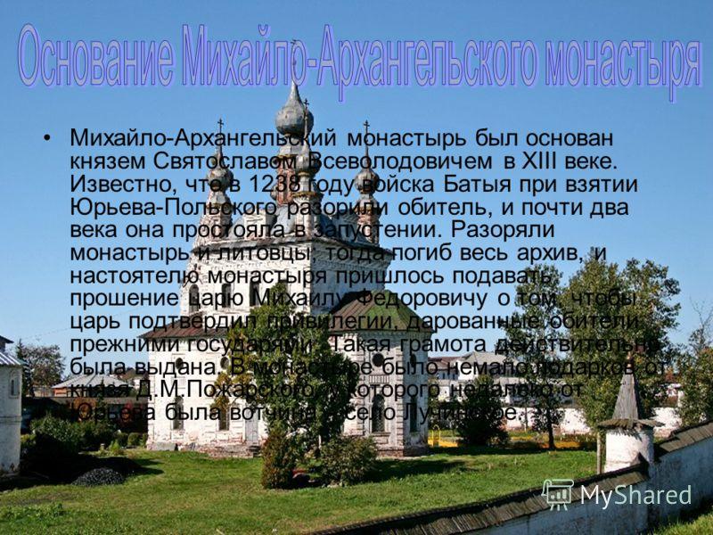Михайло-Архангельский монастырь был основан князем Святославом Всеволодовичем в XIII веке. Известно, что в 1238 году войска Батыя при взятии Юрьева-Польского разорили обитель, и почти два века она простояла в запустении. Разоряли монастырь и литовцы;