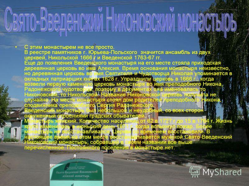С этим монастырем не все просто. В реестре памятников г. Юрьева-Польского значится ансамбль из двух церквей, Никольской 1666 г и Введенской 1763-67 гг. Еще до появления Введенского монастыря на его месте стояла приходская деревянная церковь во имя Ал