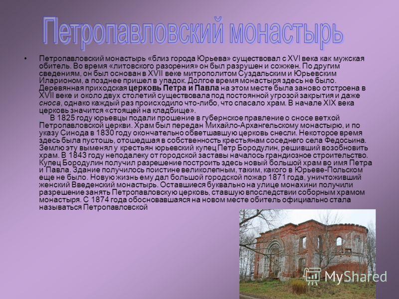 Петропавловский монастырь «близ города Юрьева» существовал с XVI века как мужская обитель. Во время «литовского разорения» он был разрушен и сожжен. По другим сведениям, он был основан в XVII веке митрополитом Суздальским и Юрьевским Иларионом, а поз