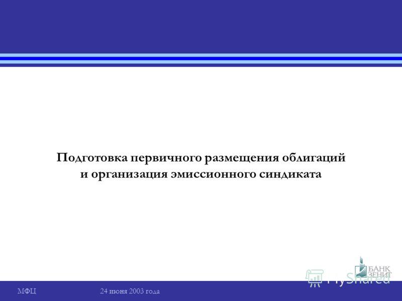 МФЦ 24 июня 2003 года Подготовка первичного размещения облигаций и организация эмиссионного синдиката