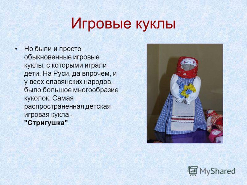 Игровые куклы Но были и просто обыкновенные игровые куклы, с которыми играли дети. На Руси, да впрочем, и у всех славянских народов, было большое многообразие куколок. Самая распространенная детская игровая кукла - Стригушка.