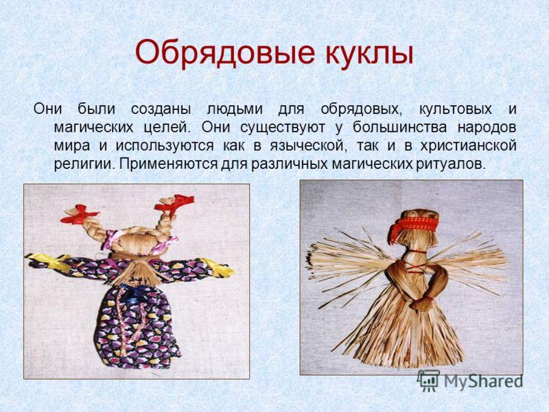 Обрядовые куклы Они были созданы людьми для обрядовых, культовых и магических целей. Они существуют у большинства народов мира и используются как в языческой, так и в христианской религии. Применяются для различных магических ритуалов.