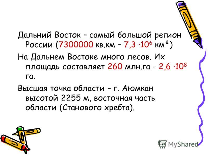 Дальний Восток – самый большой регион России (7300000 кв.км – 7,3 ·10 6 км²) На Дальнем Востоке много лесов. Их площадь составляет 260 млн.га - 2,6 ·10 8 га. Высшая точка области – г. Аюмкан высотой 2255 м, восточная часть области (Станового хребта).