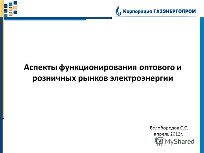 Белобородов С.С. апрель 2012г. Аспекты функционирования оптового и розничных рынков электроэнергии
