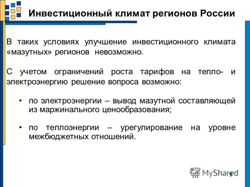 Инвестиционный климат регионов России 9 В таких условиях улучшение инвестиционного климата «мазутных» регионов невозможно. С учетом ограничений роста тарифов на тепло- и электроэнергию решение вопроса возможно: по электроэнергии – вывод мазутной сост