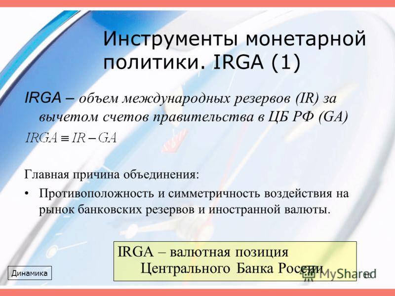 16 Инструменты монетарной политики. IRGA (1) IRGA – объем международных резервов (IR) за вычетом счетов правительства в ЦБ РФ (GA) Главная причина объединения: Противоположность и симметричность воздействия на рынок банковских резервов и иностранной