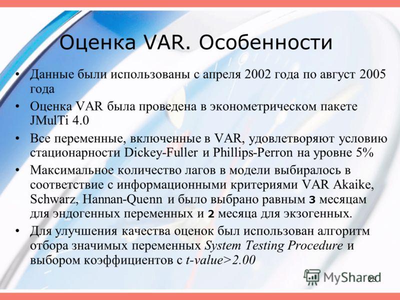 28 Оценка VAR. Особенности Данные были использованы с апреля 2002 года по август 2005 года Оценка VAR была проведена в эконометрическом пакете JMulTi 4.0 Все переменные, включенные в VAR, удовлетворяют условию стационарности Dickey-Fuller и Phillips-