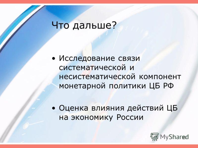 39 Что дальше? Исследование связи систематической и несистематической компонент монетарной политики ЦБ РФ Оценка влияния действий ЦБ на экономику России