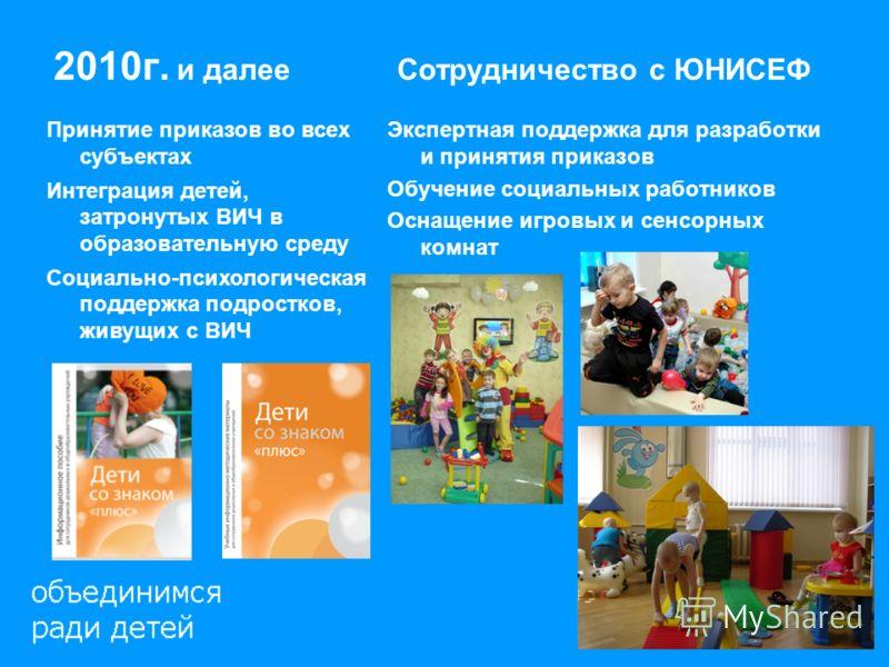 2010г. и далее Cотрудничество с ЮНИСЕФ Принятие приказов во всех субъектах Интеграция детей, затронутых ВИЧ в образовательную среду Социально-психологическая поддержка подростков, живущих с ВИЧ Экспертная поддержка для разработки и принятия приказов