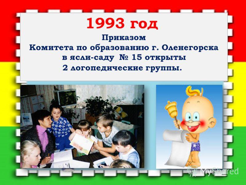 1993 год Приказом Комитета по образованию г. Оленегорска в ясли-саду 15 открыты 2 логопедические группы.