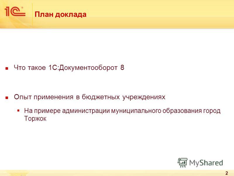 План доклада Что такое 1С:Документооборот 8 Опыт применения в бюджетных учреждениях На примере администрации муниципального образования город Торжок 2