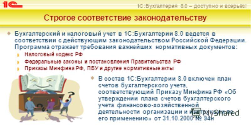 1С:Бухгалтерия 8.0 – доступно и всерьёз! Строгое соответствие законодательству Бухгалтерский и налоговый учет в 1С:Бухгалтерии 8.0 ведется в соответствии с действующим законодательством Российской Федерации. Программа отражает требования важнейших но