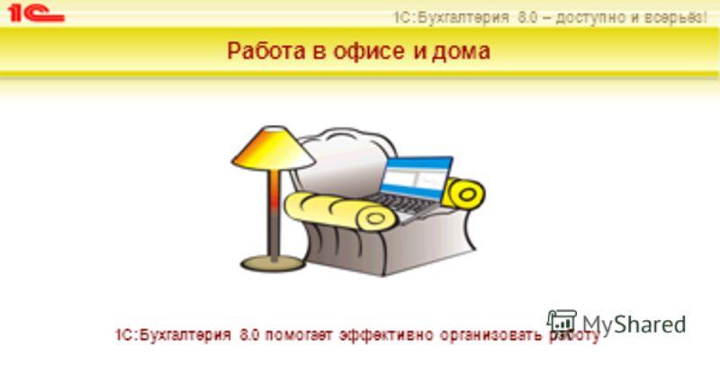 1С:Бухгалтерия 8.0 – доступно и всерьёз! Работа в офисе и дома 1С:Бухгалтерия 8.0 помогает эффективно организовать работу