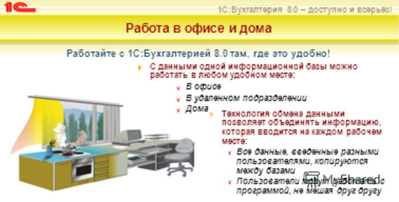 1С:Бухгалтерия 8.0 – доступно и всерьёз! Работа в офисе и дома Работайте с 1С:Бухгалтерией 8.0 там, где это удобно! С данными одной информационной базы можно работать в любом удобном месте: В офисе В удаленном подразделении Дома Технология обмена дан
