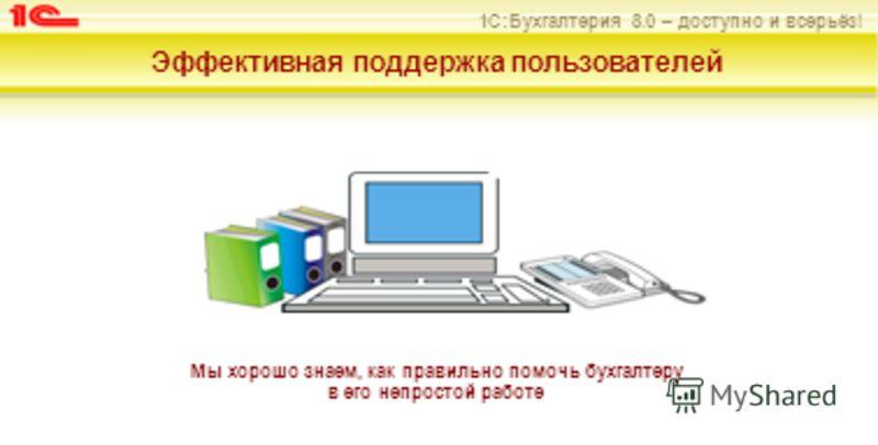 1С:Бухгалтерия 8.0 – доступно и всерьёз! Эффективная поддержка пользователей Мы хорошо знаем, как правильно помочь бухгалтеру в его непростой работе