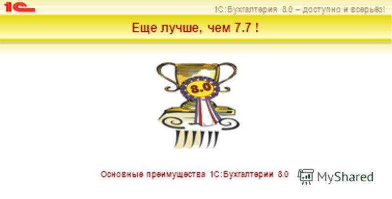 1С:Бухгалтерия 8.0 – доступно и всерьёз! Еще лучше, чем 7.7 ! Основные преимущества 1С:Бухгалтерии 8.0