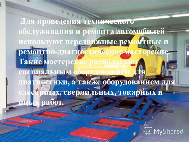 Для проведения технического обслуживания и ремонта автомобилей используют передвижные ремонтные и ремонтно-диагностические мастерские. Такие мастерские располагают специальным оборудованием для диагностики, а также оборудованием для слесарных, сверли