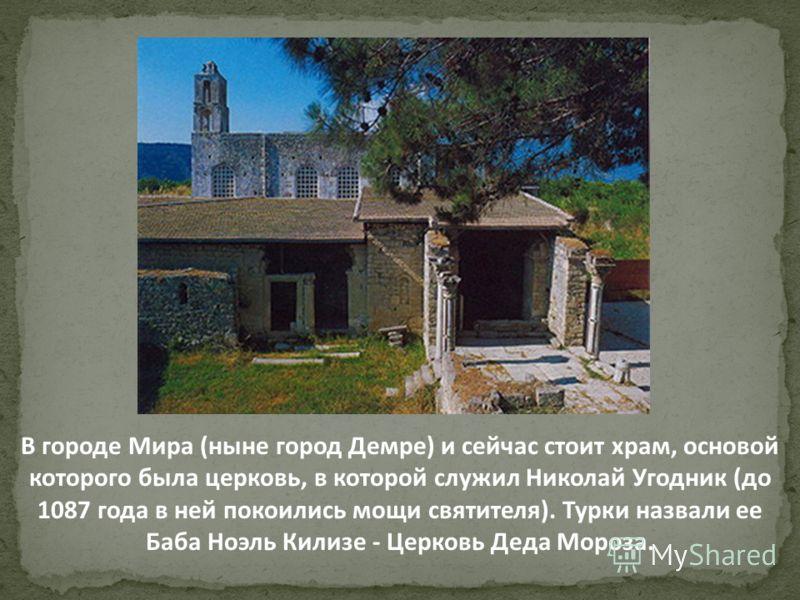 В городе Мира (ныне город Демре) и сейчас стоит храм, основой которого была церковь, в которой служил Николай Угодник (до 1087 года в ней покоились мощи святителя). Турки назвали ее Баба Ноэль Килизе - Церковь Деда Мороза.