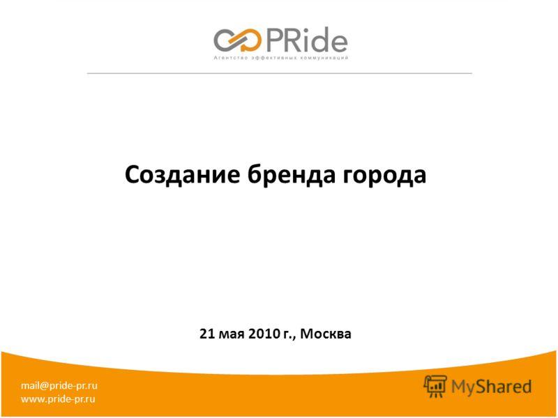 Создание бренда города 21 мая 2010 г., Москва mail@pride-pr.ru www.pride-pr.ru