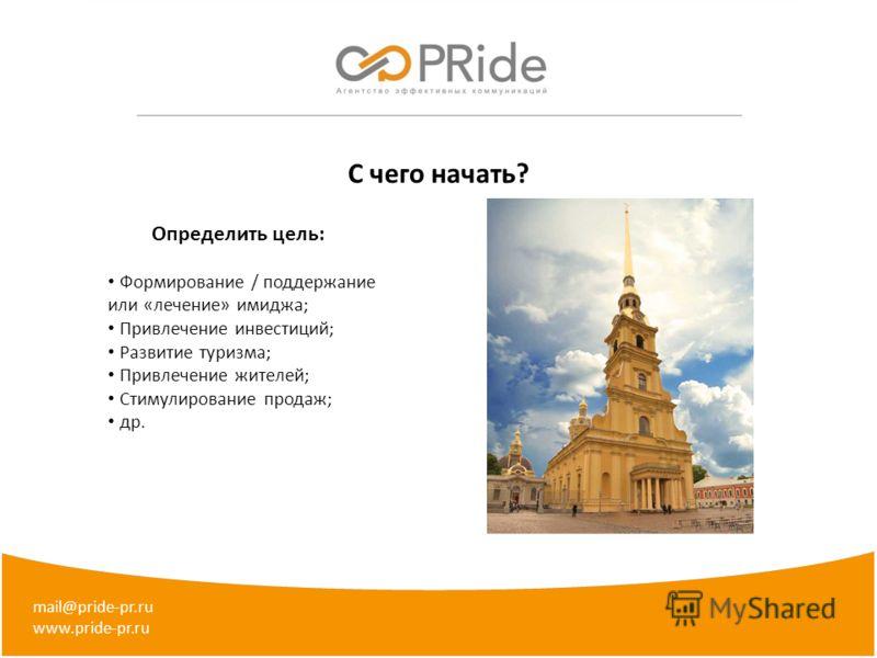 mail@pride-pr.ru www.pride-pr.ru C чего начать? Определить цель: Формирование / поддержание или «лечение» имиджа; Привлечение инвестиций; Развитие туризма; Привлечение жителей; Стимулирование продаж; др.