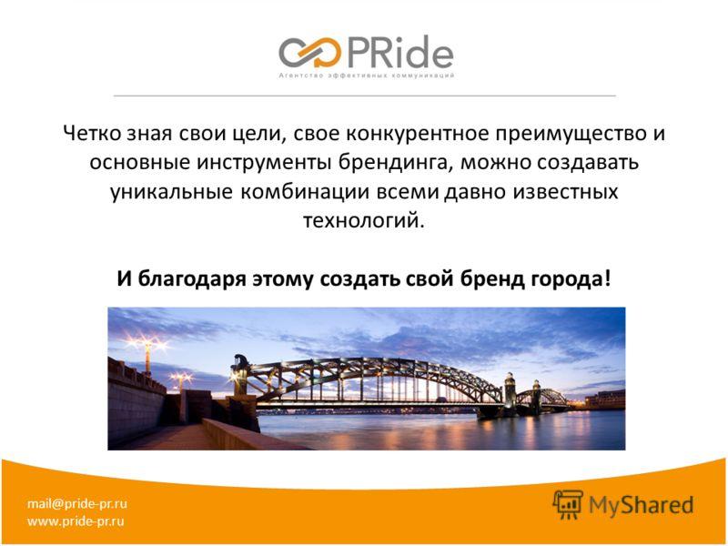 mail@pride-pr.ru www.pride-pr.ru Четко зная свои цели, свое конкурентное преимущество и основные инструменты брендинга, можно создавать уникальные комбинации всеми давно известных технологий. И благодаря этому создать свой бренд города!