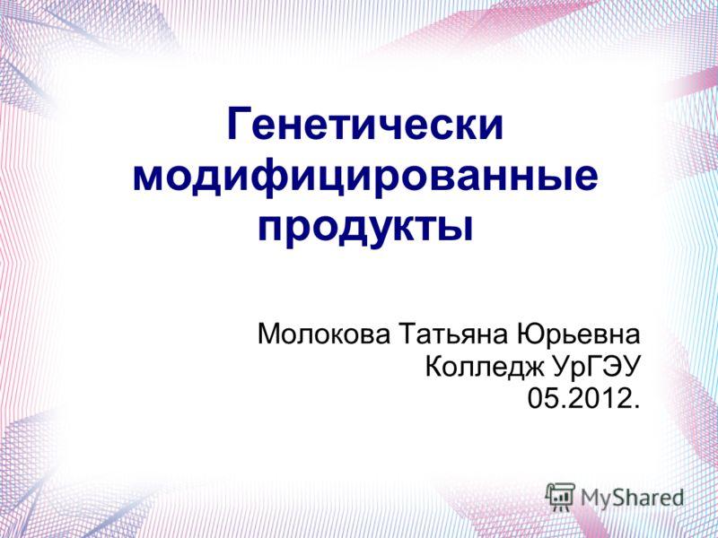 Генетически модифицированные продукты Молокова Татьяна Юрьевна Колледж УрГЭУ 05.2012.