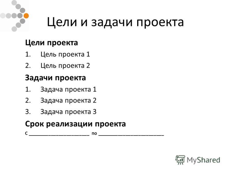 Цели и задачи проекта Цели проекта 1.Цель проекта 1 2.Цель проекта 2 Задачи проекта 1.Задача проекта 1 2.Задача проекта 2 3.Задача проекта 3 Срок реализации проекта С ________________________ по __________________________