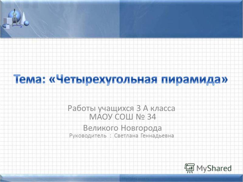 Работы учащихся 3 А класса МАОУ СОШ 34 Великого Новгорода Руководитель : Светлана Геннадьевна