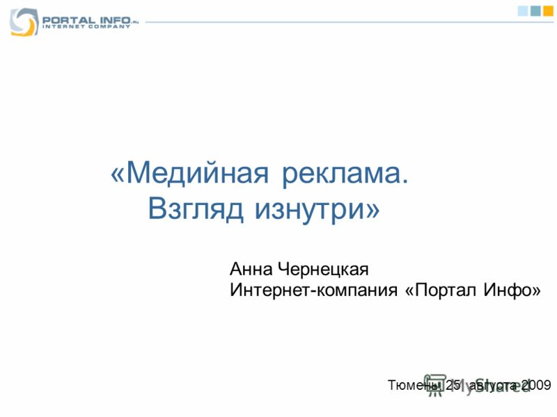 «Медийная реклама. Взгляд изнутри» Анна Чернецкая Интернет-компания «Портал Инфо» Тюмень, 25 августа 2009