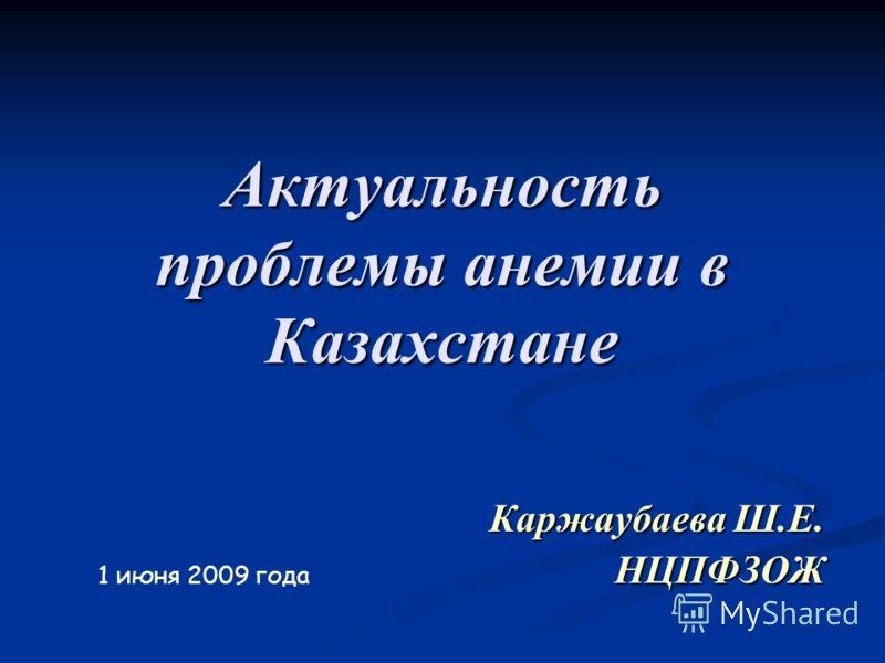 Актуальность проблемы анемии в Казахстане Каржаубаева Ш.Е. НЦПФЗОЖ 1 июня 2009 года