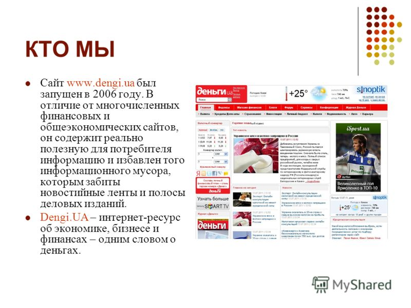 КТО МЫ Сайт www.dengi.ua был запущен в 2006 году. В отличие от многочисленных финансовых и общеэкономических сайтов, он содержит реально полезную для потребителя информацию и избавлен того информационного мусора, которым забиты новостийные ленты и по