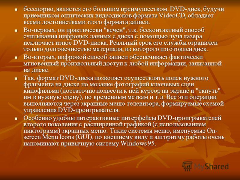 бесспорно, является его большим преимуществом. DVD-диск, будучи приемником оптических видеодисков формата VideoCD, обладает всеми достоинствами этого формата записи. бесспорно, является его большим преимуществом. DVD-диск, будучи приемником оптически