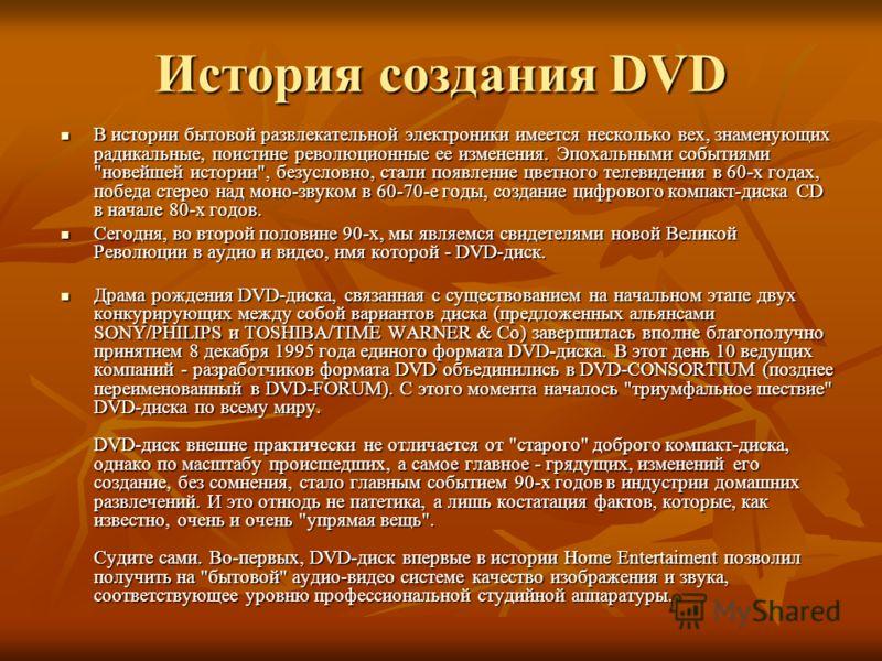 История создания DVD В истории бытовой развлекательной электроники имеется несколько вех, знаменующих радикальные, поистине революционные ее изменения. Эпохальными событиями