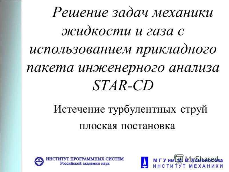 М Г У им. М. В. Ломоносова И Н С Т И Т У Т М Е Х А Н И К И Решение задач механики жидкости и газа с использованием прикладного пакета инженерного анализа STAR-CD Истечение турбулентных струй плоская постановка