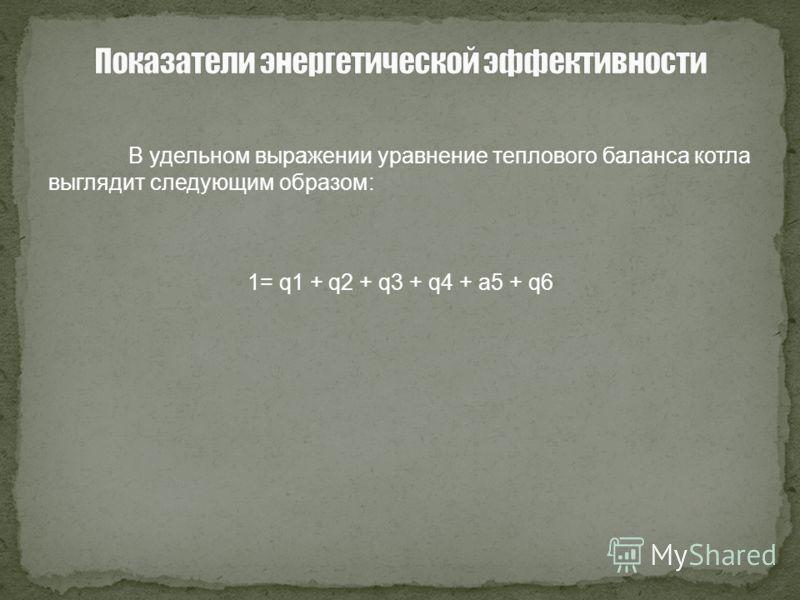 В удельном выражении уравнение теплового баланса котла выглядит следующим образом: 1= q1 + q2 + q3 + q4 + a5 + q6