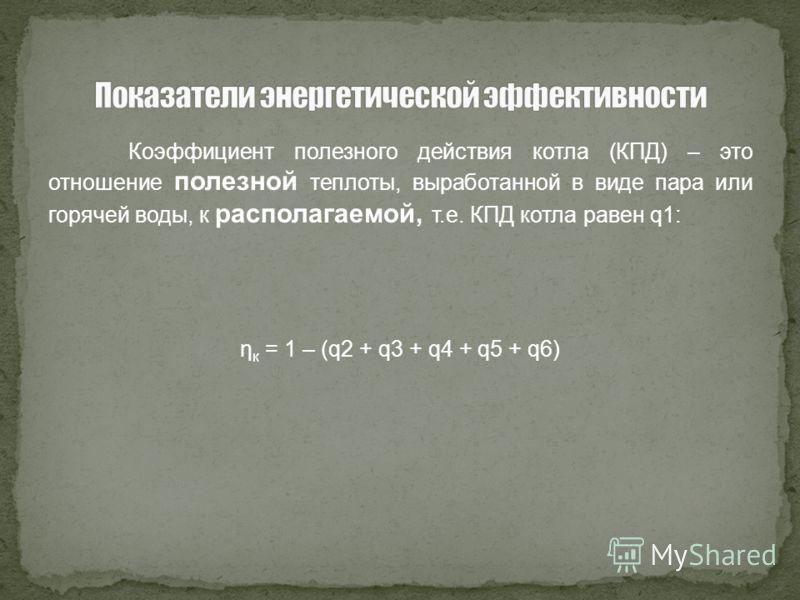 Коэффициент полезного действия котла (КПД) – это отношение полезной теплоты, выработанной в виде пара или горячей воды, к располагаемой, т.е. КПД котла равен q1: η к = 1 – (q2 + q3 + q4 + q5 + q6)