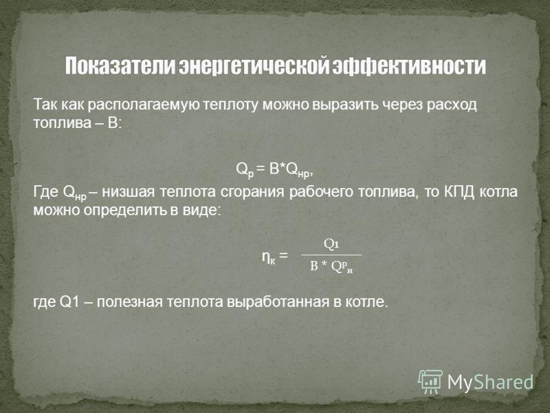 Так как располагаемую теплоту можно выразить через расход топлива – В: Q p = B*Q нр, Где Q нр – низшая теплота сгорания рабочего топлива, то КПД котла можно определить в виде: η к = где Q1 – полезная теплота выработанная в котле. Q1 B * Q р н