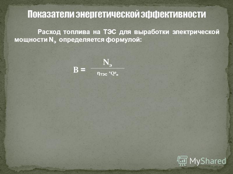 Расход топлива на ТЭС для выработки электрической мощности N э определяется формулой: В = NэNэ η ТЭС *Q р н