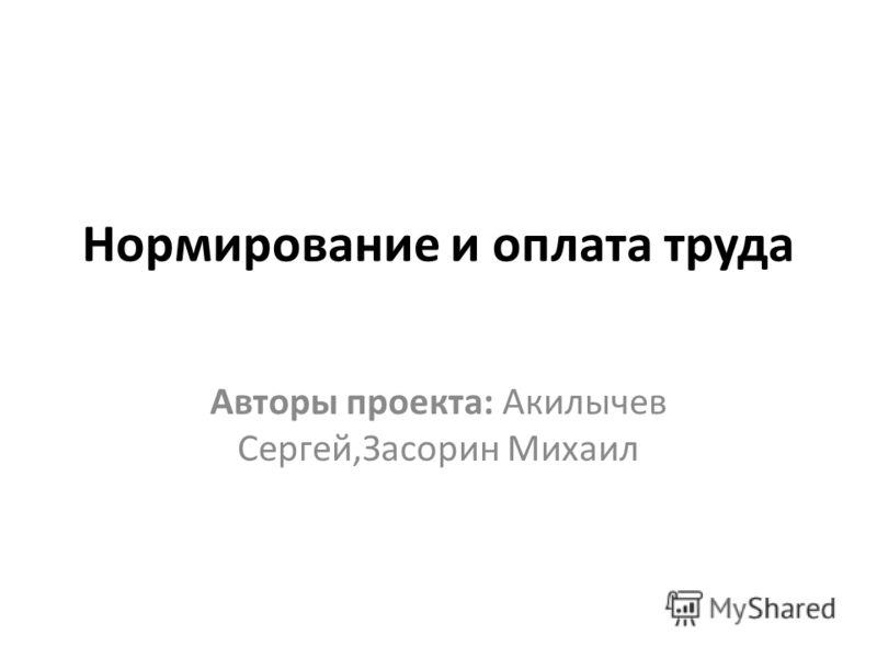 Нормирование и оплата труда Авторы проекта: Акилычев Сергей,Засорин Михаил