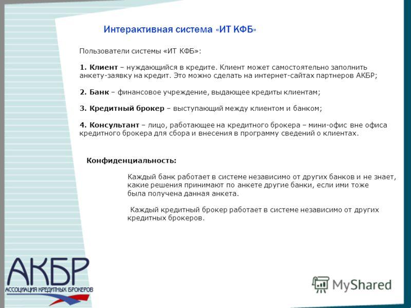 Интерактивная система «ИТ КФБ» Пользователи системы «ИТ КФБ»: 1. Клиент – нуждающийся в кредите. Клиент может самостоятельно заполнить анкету-заявку на кредит. Это можно сделать на интернет-сайтах партнеров АКБР; 2. Банк – финансовое учреждение, выда