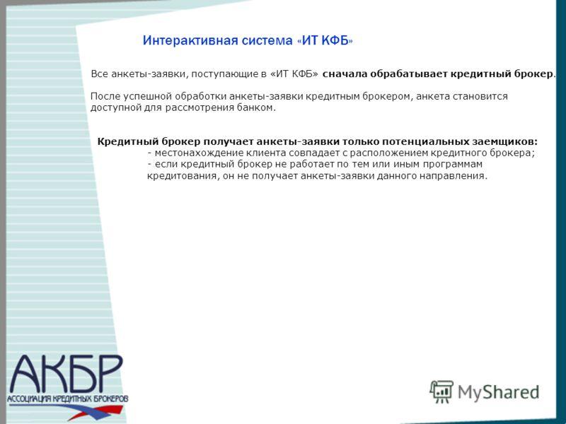 Интерактивная система «ИТ КФБ» Все анкеты-заявки, поступающие в «ИТ КФБ» сначала обрабатывает кредитный брокер. После успешной обработки анкеты-заявки кредитным брокером, анкета становится доступной для рассмотрения банком. Кредитный брокер получает